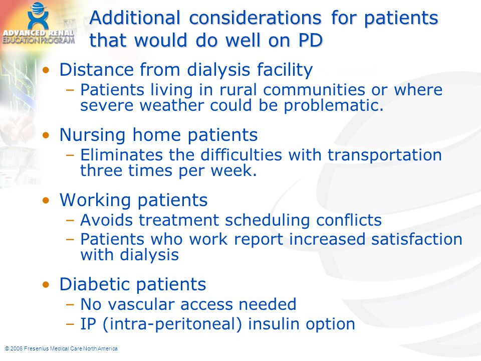 © 2006 Fresenius Medical Care North America Additional considerations for patients that would do well on PD Distance from dialysis facility –Patients