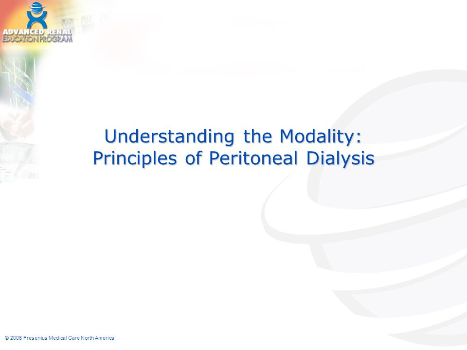 © 2006 Fresenius Medical Care North America Understanding the Modality: Principles of Peritoneal Dialysis