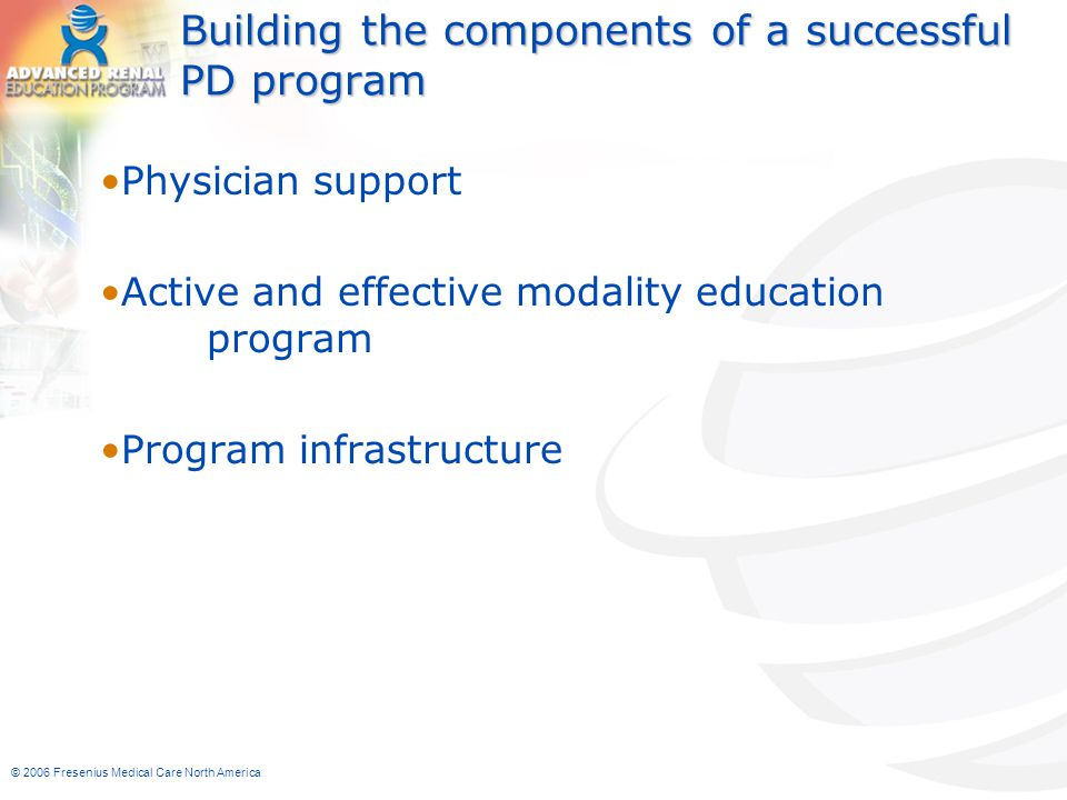 © 2006 Fresenius Medical Care North America Building the components of a successful PD program Physician support Active and effective modality educati
