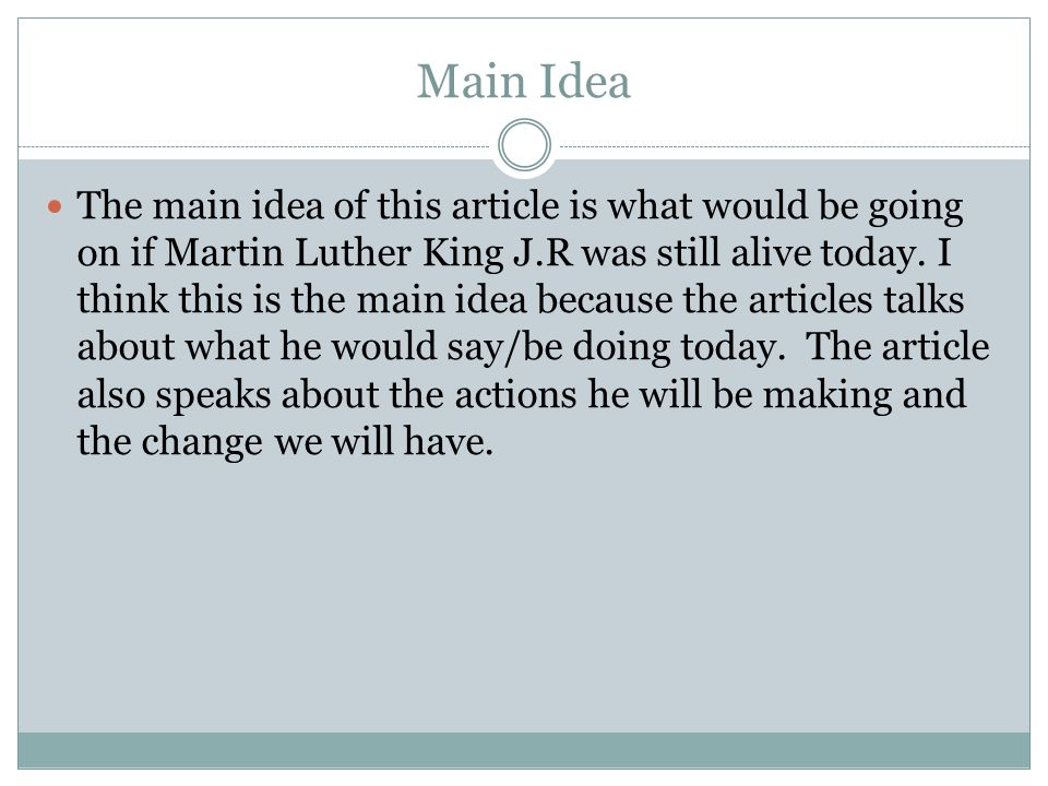 Main Idea The main idea of this article is what would be going on if Martin Luther King J.R was still alive today. I think this is the main idea becau