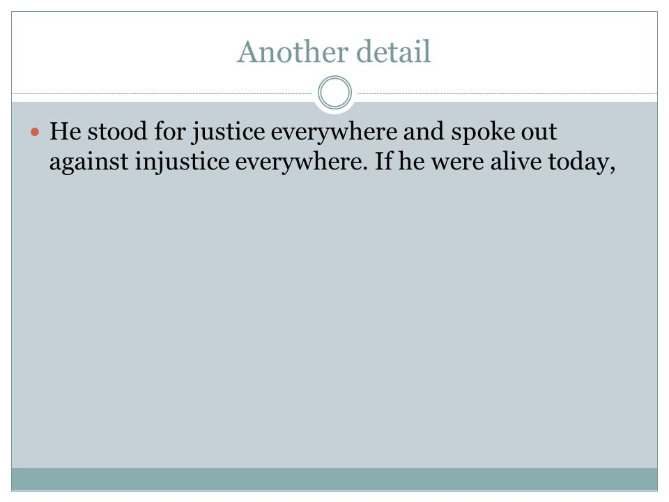 Another detail He stood for justice everywhere and spoke out against injustice everywhere. If he were alive today,