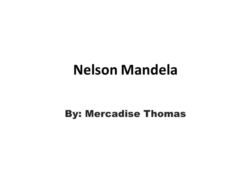 Nelson Mandela By: Mercadise Thomas