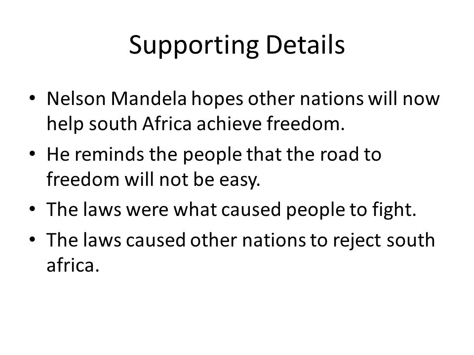 Supporting Details Nelson Mandela hopes other nations will now help south Africa achieve freedom. He reminds the people that the road to freedom will