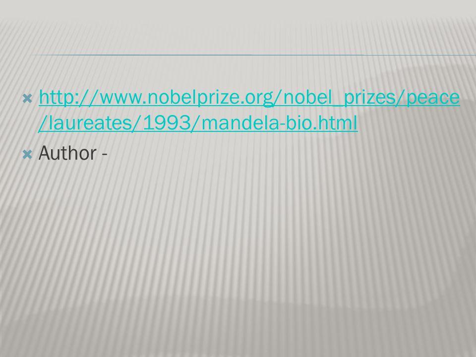  http://www.nobelprize.org/nobel_prizes/peace /laureates/1993/mandela-bio.html http://www.nobelprize.org/nobel_prizes/peace /laureates/1993/mandela-bio.html  Author -
