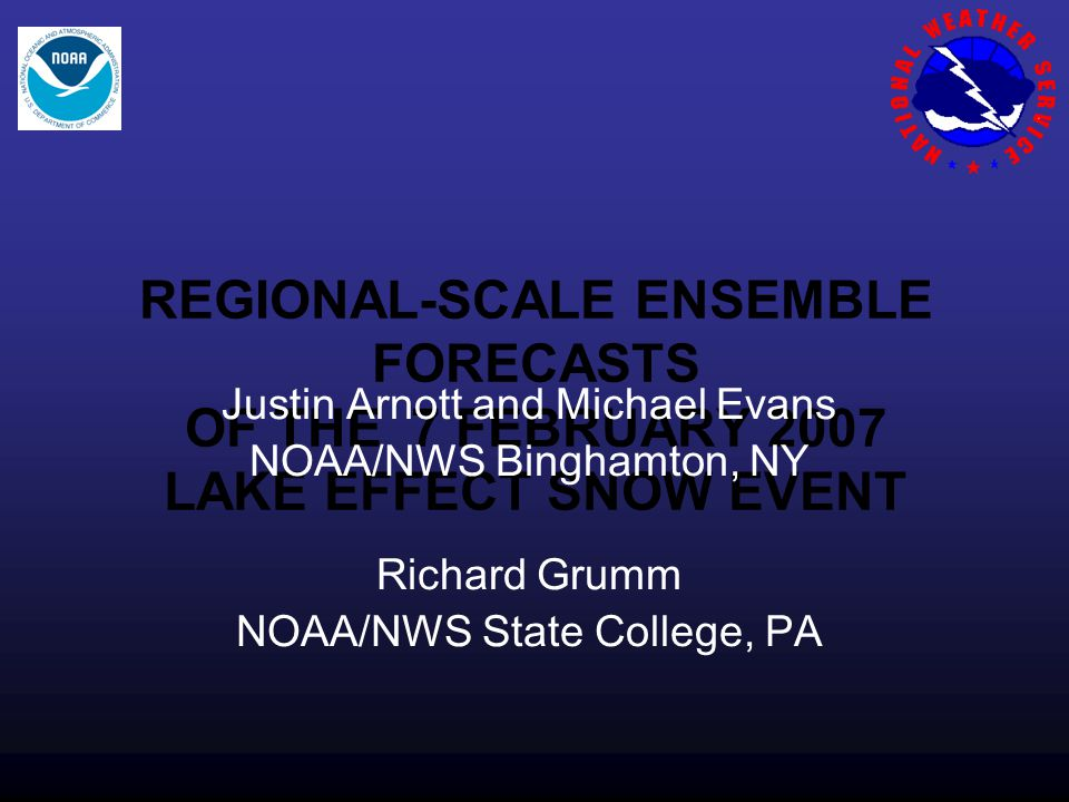 REGIONAL-SCALE ENSEMBLE FORECASTS OF THE 7 FEBRUARY 2007 LAKE EFFECT SNOW EVENT Justin Arnott and Michael Evans NOAA/NWS Binghamton, NY Richard Grumm NOAA/NWS State College, PA