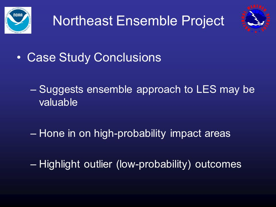 Northeast Ensemble Project Case Study Conclusions –Suggests ensemble approach to LES may be valuable –Hone in on high-probability impact areas –Highlight outlier (low-probability) outcomes