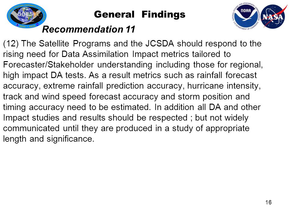 General Findings (12) The Satellite Programs and the JCSDA should respond to the rising need for Data Assimilation Impact metrics tailored to Forecaster/Stakeholder understanding including those for regional, high impact DA tests.
