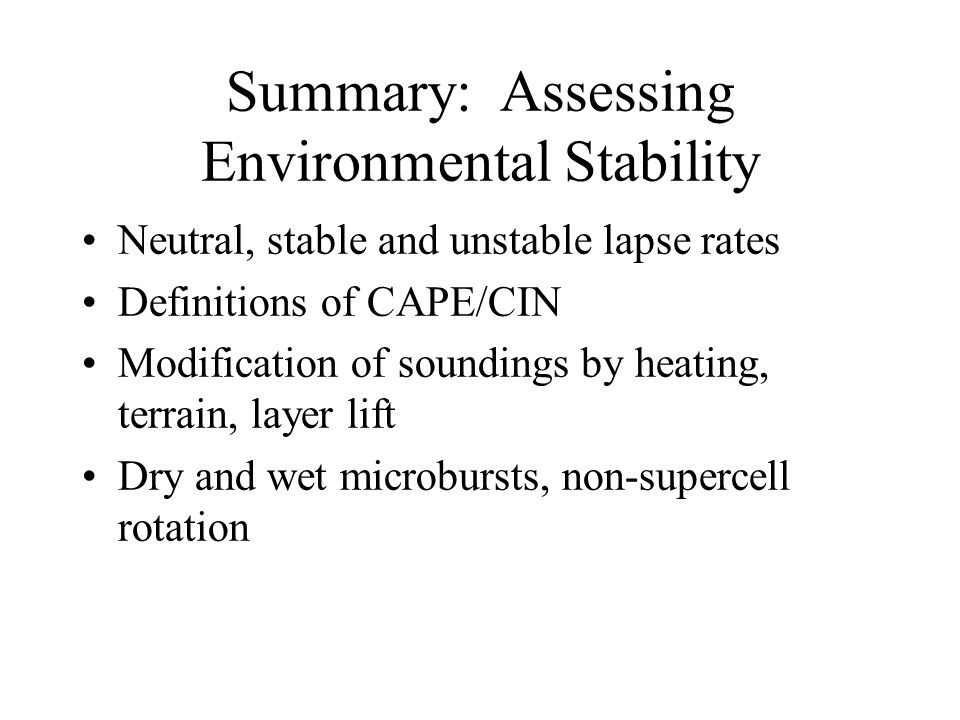 Summary: Assessing Environmental Stability Neutral, stable and unstable lapse rates Definitions of CAPE/CIN Modification of soundings by heating, terrain, layer lift Dry and wet microbursts, non-supercell rotation
