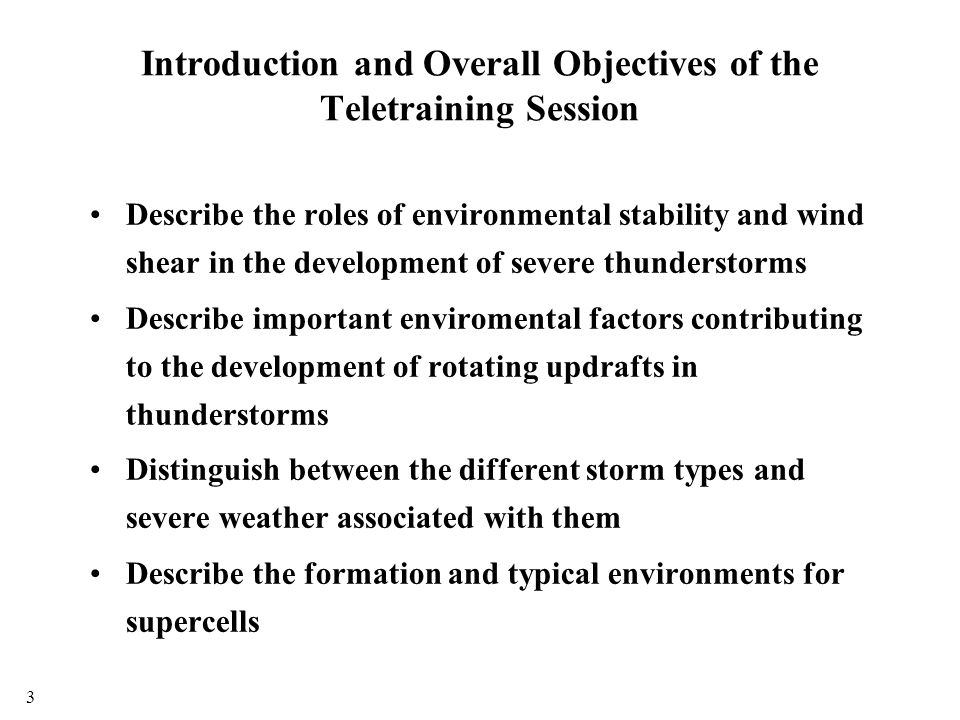 Introduction and Overall Objectives of the Teletraining Session Describe the roles of environmental stability and wind shear in the development of severe thunderstorms Describe important enviromental factors contributing to the development of rotating updrafts in thunderstorms Distinguish between the different storm types and severe weather associated with them Describe the formation and typical environments for supercells 3