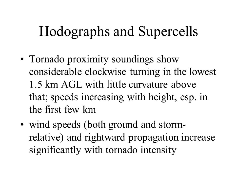 Hodographs and Supercells Tornado proximity soundings show considerable clockwise turning in the lowest 1.5 km AGL with little curvature above that; speeds increasing with height, esp.