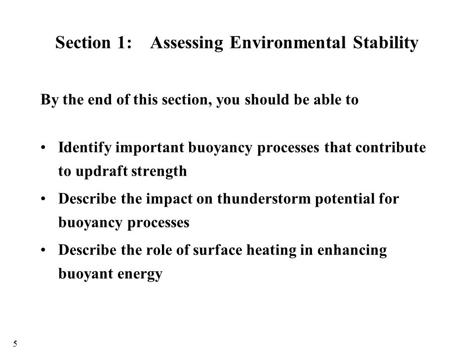 Section 1:Assessing Environmental Stability By the end of this section, you should be able to Identify important buoyancy processes that contribute to updraft strength Describe the impact on thunderstorm potential for buoyancy processes Describe the role of surface heating in enhancing buoyant energy 5