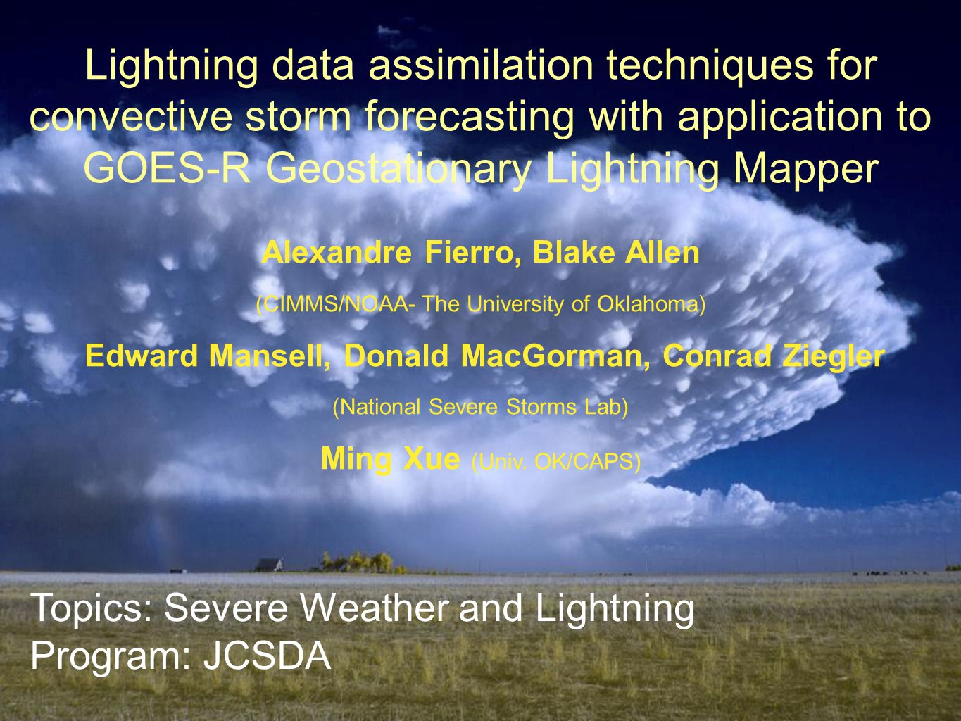 Lightning data assimilation techniques for convective storm forecasting with application to GOES-R Geostationary Lightning Mapper Alexandre Fierro, Blake Allen (CIMMS/NOAA- The University of Oklahoma) Edward Mansell, Donald MacGorman, Conrad Ziegler (National Severe Storms Lab) Ming Xue (Univ.