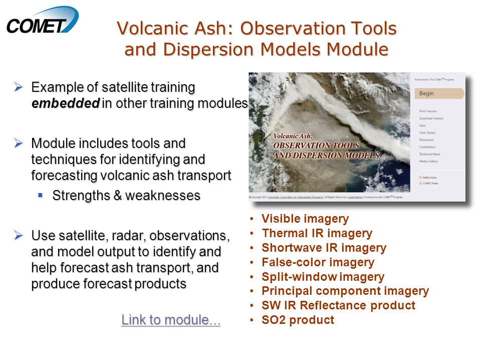 Volcanic Ash: Observation Tools and Dispersion Models Module  Example of satellite training embedded in other training modules  Module includes tools and techniques for identifying and forecasting volcanic ash transport  Strengths & weaknesses  Use satellite, radar, observations, and model output to identify and help forecast ash transport, and produce forecast products Visible imagery Thermal IR imagery Shortwave IR imagery False-color imagery Split-window imagery Principal component imagery SW IR Reflectance product SO2 product Link to module...