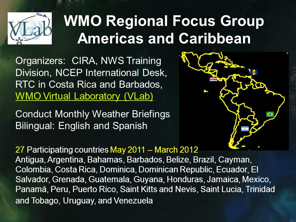 WMO Regional Focus Group Americas and Caribbean Organizers: CIRA, NWS Training Division, NCEP International Desk, RTC in Costa Rica and Barbados, WMO Virtual Laboratory (VLab) WMO Virtual Laboratory (VLab) Conduct Monthly Weather Briefings Bilingual: English and Spanish 27 Participating countries May 2011 – March 2012 Antigua, Argentina, Bahamas, Barbados, Belize, Brazil, Cayman, Colombia, Costa Rica, Dominica, Dominican Republic, Ecuador, El Salvador, Grenada, Guatemala, Guyana, Honduras, Jamaica, Mexico, Panamá, Peru, Puerto Rico, Saint Kitts and Nevis, Saint Lucia, Trinidad and Tobago, Uruguay, and Venezuela