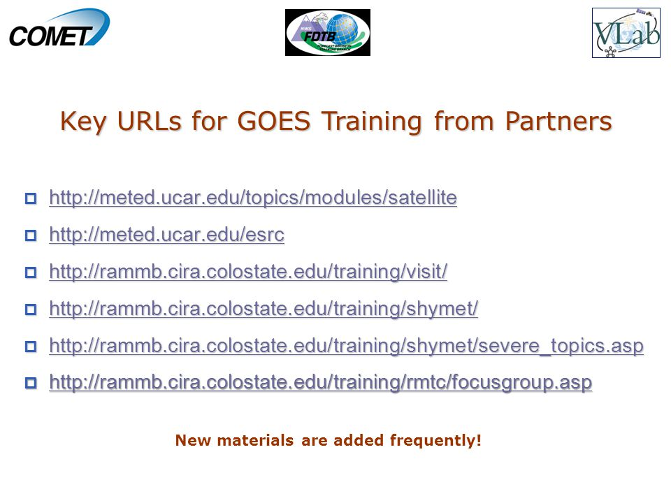  http://meted.ucar.edu/topics/modules/satellite http://meted.ucar.edu/topics/modules/satellite  http://meted.ucar.edu/esrc http://meted.ucar.edu/esrc  http://rammb.cira.colostate.edu/training/visit/ http://rammb.cira.colostate.edu/training/visit/  http://rammb.cira.colostate.edu/training/shymet/ http://rammb.cira.colostate.edu/training/shymet/  http://rammb.cira.colostate.edu/training/shymet/severe_topics.asp http://rammb.cira.colostate.edu/training/shymet/severe_topics.asp  http://rammb.cira.colostate.edu/training/rmtc/focusgroup.asp http://rammb.cira.colostate.edu/training/rmtc/focusgroup.asp Key URLs for GOES Training from Partners New materials are added frequently!
