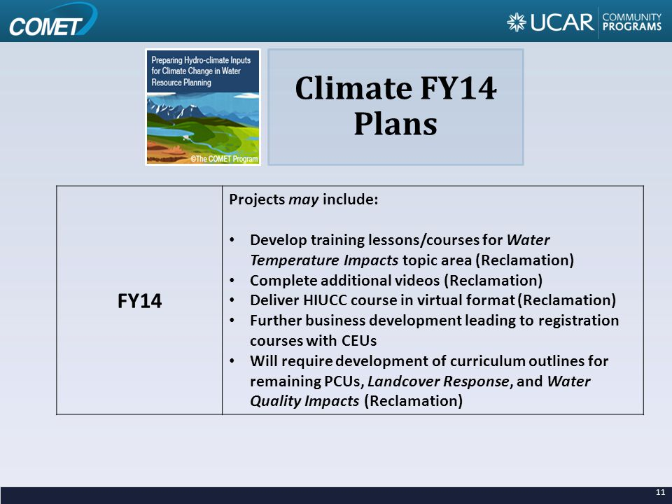 11 FY14 Projects may include: Develop training lessons/courses for Water Temperature Impacts topic area (Reclamation) Complete additional videos (Reclamation) Deliver HIUCC course in virtual format (Reclamation) Further business development leading to registration courses with CEUs Will require development of curriculum outlines for remaining PCUs, Landcover Response, and Water Quality Impacts (Reclamation) Climate FY14 Plans