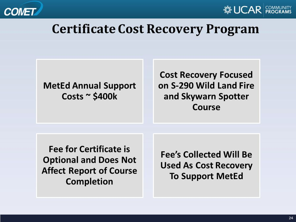 Certificate Cost Recovery Program 24 MetEd Annual Support Costs ~ $400k Cost Recovery Focused on S-290 Wild Land Fire and Skywarn Spotter Course Fee for Certificate is Optional and Does Not Affect Report of Course Completion Fee's Collected Will Be Used As Cost Recovery To Support MetEd
