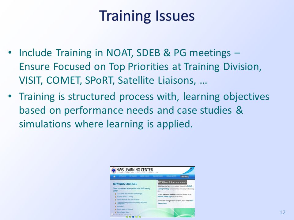 Include Training in NOAT, SDEB & PG meetings – Ensure Focused on Top Priorities at Training Division, VISIT, COMET, SPoRT, Satellite Liaisons, … Training is structured process with, learning objectives based on performance needs and case studies & simulations where learning is applied.