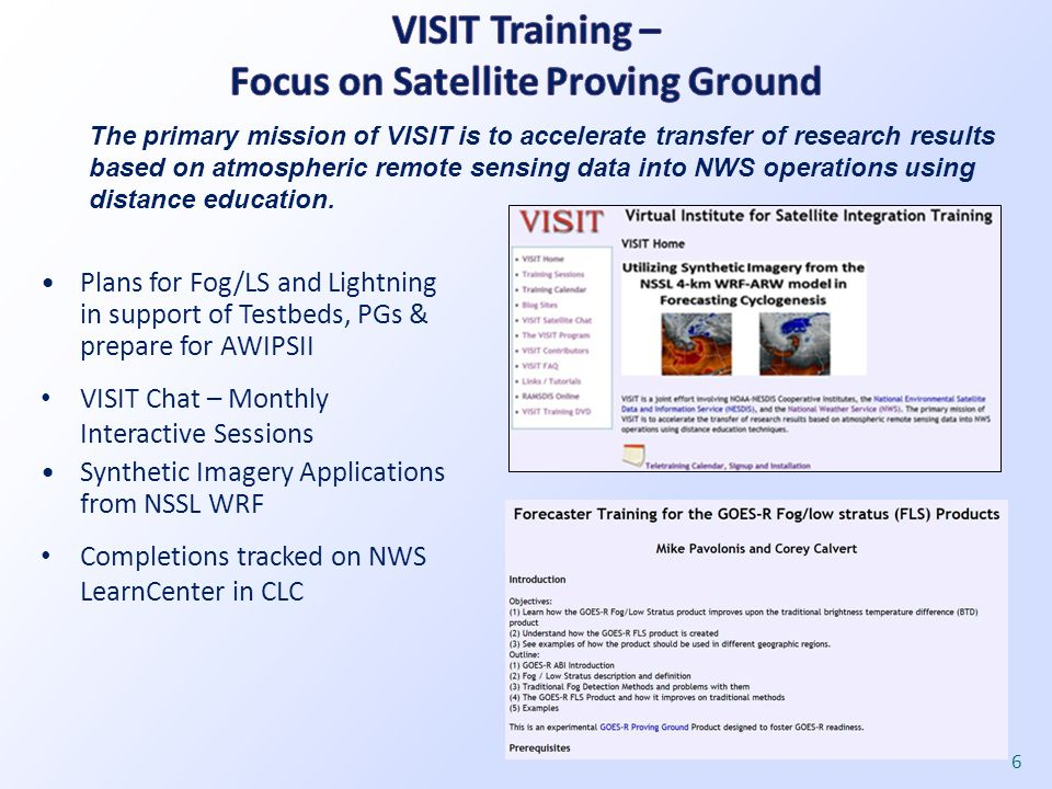 Plans for Fog/LS and Lightning in support of Testbeds, PGs & prepare for AWIPSII VISIT Chat – Monthly Interactive Sessions Synthetic Imagery Applications from NSSL WRF Completions tracked on NWS LearnCenter in CLC 6 The primary mission of VISIT is to accelerate transfer of research results based on atmospheric remote sensing data into NWS operations using distance education.