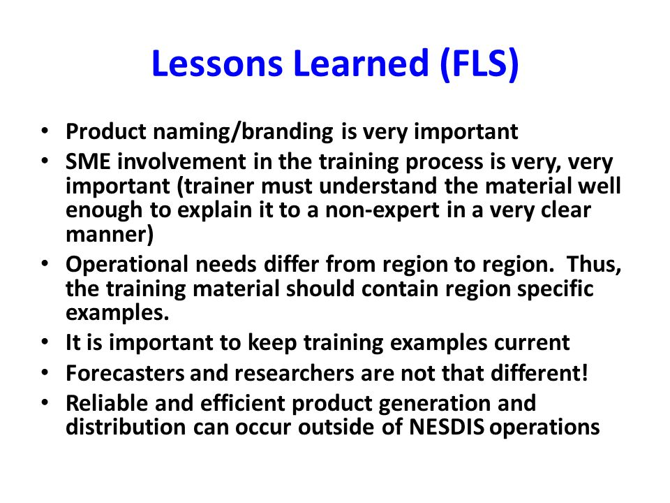 Lessons Learned (FLS) Product naming/branding is very important SME involvement in the training process is very, very important (trainer must understand the material well enough to explain it to a non-expert in a very clear manner) Operational needs differ from region to region.