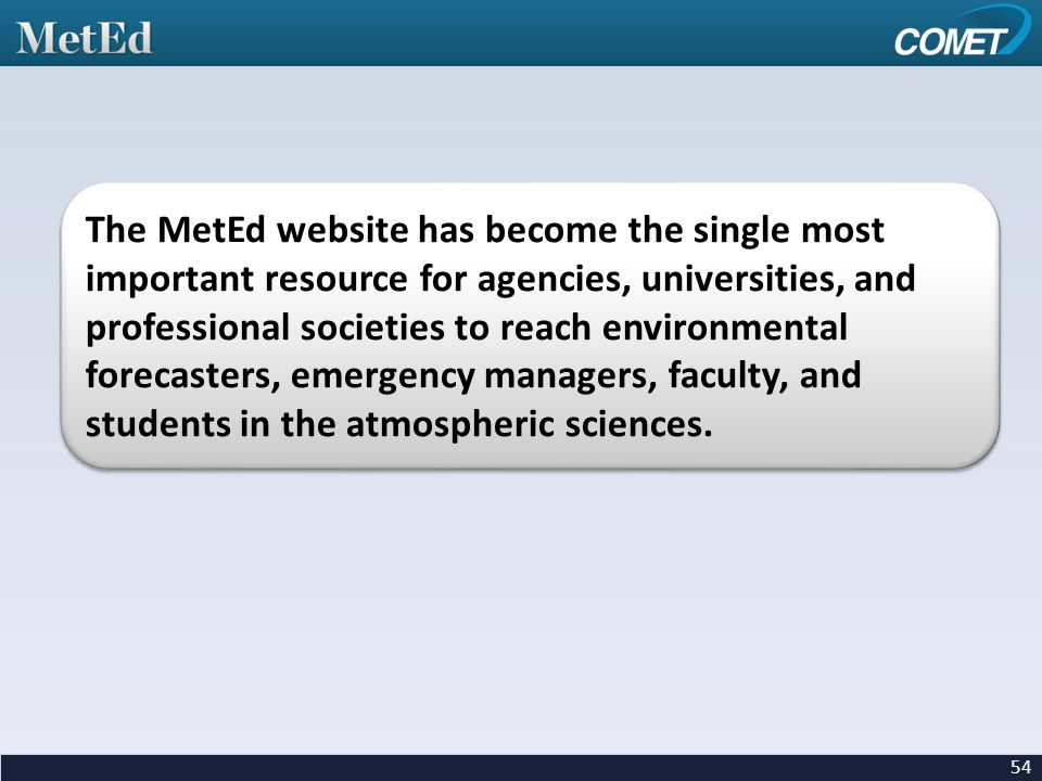 The MetEd website has become the single most important resource for agencies, universities, and professional societies to reach environmental forecasters, emergency managers, faculty, and students in the atmospheric sciences.