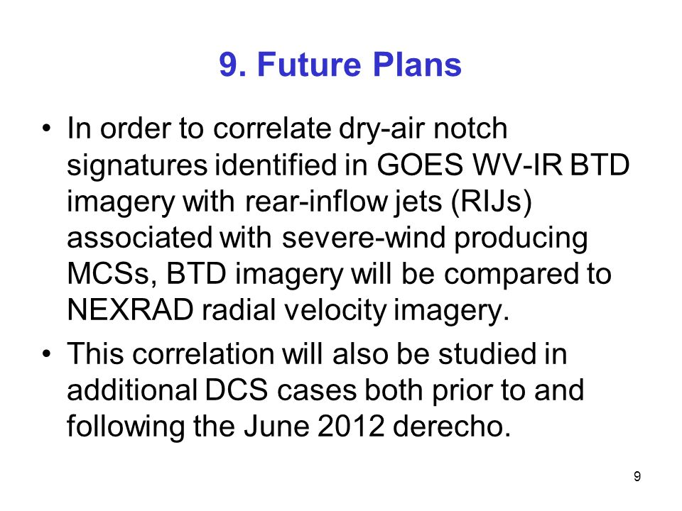 9. Future Plans In order to correlate dry-air notch signatures identified in GOES WV-IR BTD imagery with rear-inflow jets (RIJs) associated with sever