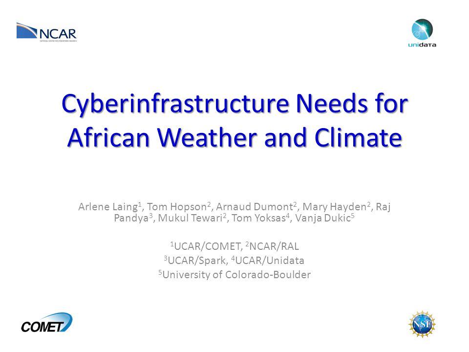 Cyberinfrastructure Needs for African Weather and Climate Arlene Laing 1, Tom Hopson 2, Arnaud Dumont 2, Mary Hayden 2, Raj Pandya 3, Mukul Tewari 2, Tom Yoksas 4, Vanja Dukic 5 1 UCAR/COMET, 2 NCAR/RAL 3 UCAR/Spark, 4 UCAR/Unidata 5 University of Colorado-Boulder