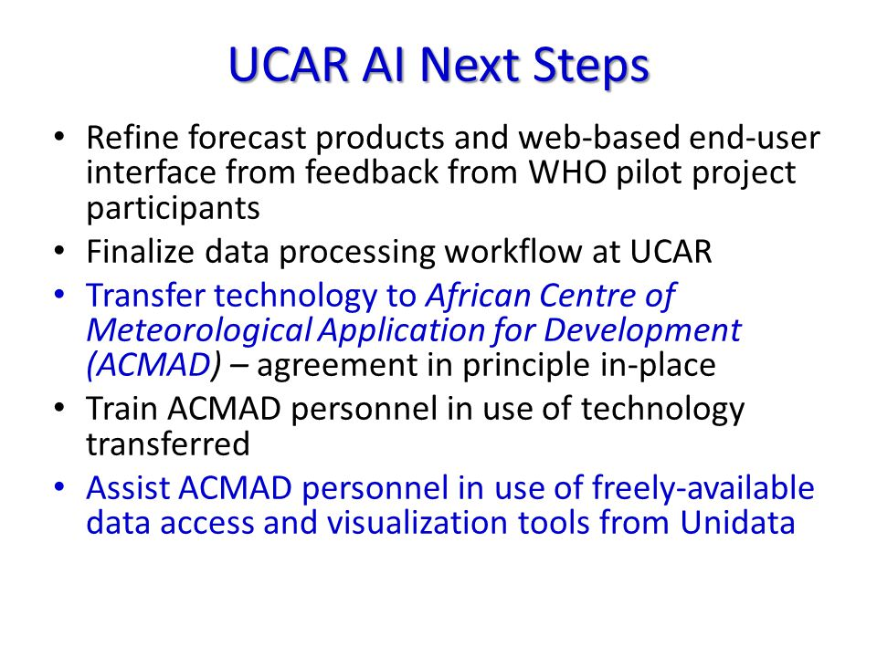 UCAR AI Next Steps Refine forecast products and web-based end-user interface from feedback from WHO pilot project participants Finalize data processing workflow at UCAR Transfer technology to African Centre of Meteorological Application for Development (ACMAD) – agreement in principle in-place Train ACMAD personnel in use of technology transferred Assist ACMAD personnel in use of freely-available data access and visualization tools from Unidata