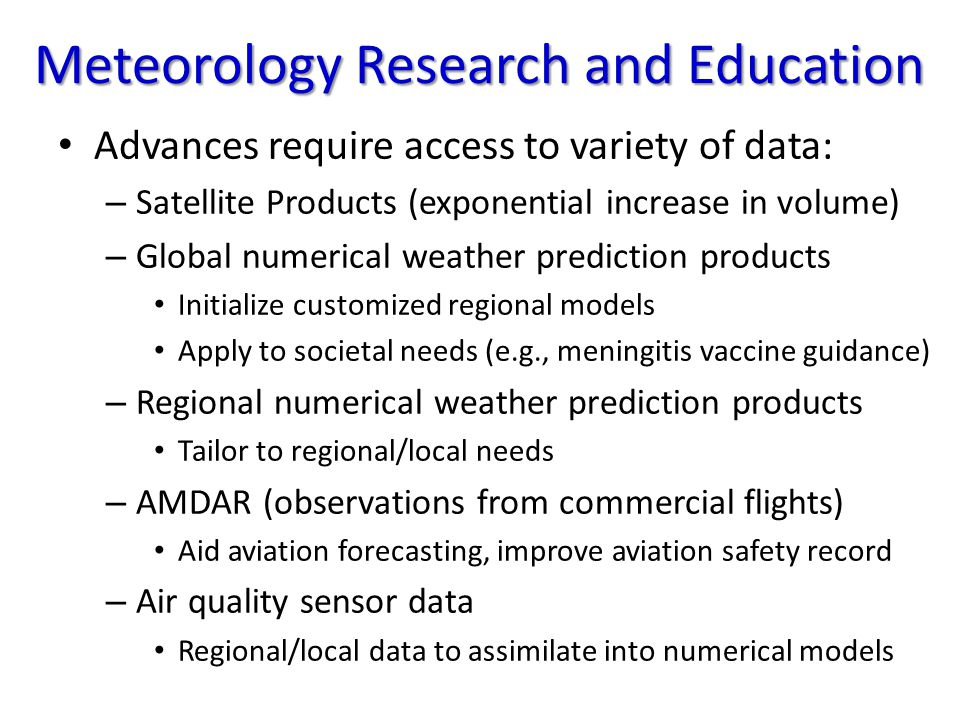 Meteorology Research and Education Advances require access to variety of data: – Satellite Products (exponential increase in volume) – Global numerical weather prediction products Initialize customized regional models Apply to societal needs (e.g., meningitis vaccine guidance) – Regional numerical weather prediction products Tailor to regional/local needs – AMDAR (observations from commercial flights) Aid aviation forecasting, improve aviation safety record – Air quality sensor data Regional/local data to assimilate into numerical models