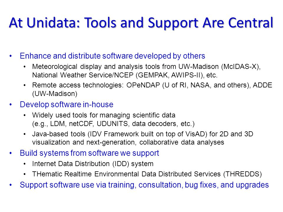 At Unidata: Tools and Support Are Central Enhance and distribute software developed by others Meteorological display and analysis tools from UW-Madison (McIDAS-X), National Weather Service/NCEP (GEMPAK, AWIPS-II), etc.
