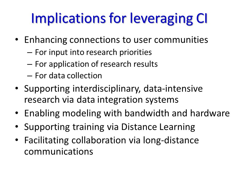 Implications for leveraging CI Enhancing connections to user communities – For input into research priorities – For application of research results – For data collection Supporting interdisciplinary, data-intensive research via data integration systems Enabling modeling with bandwidth and hardware Supporting training via Distance Learning Facilitating collaboration via long-distance communications