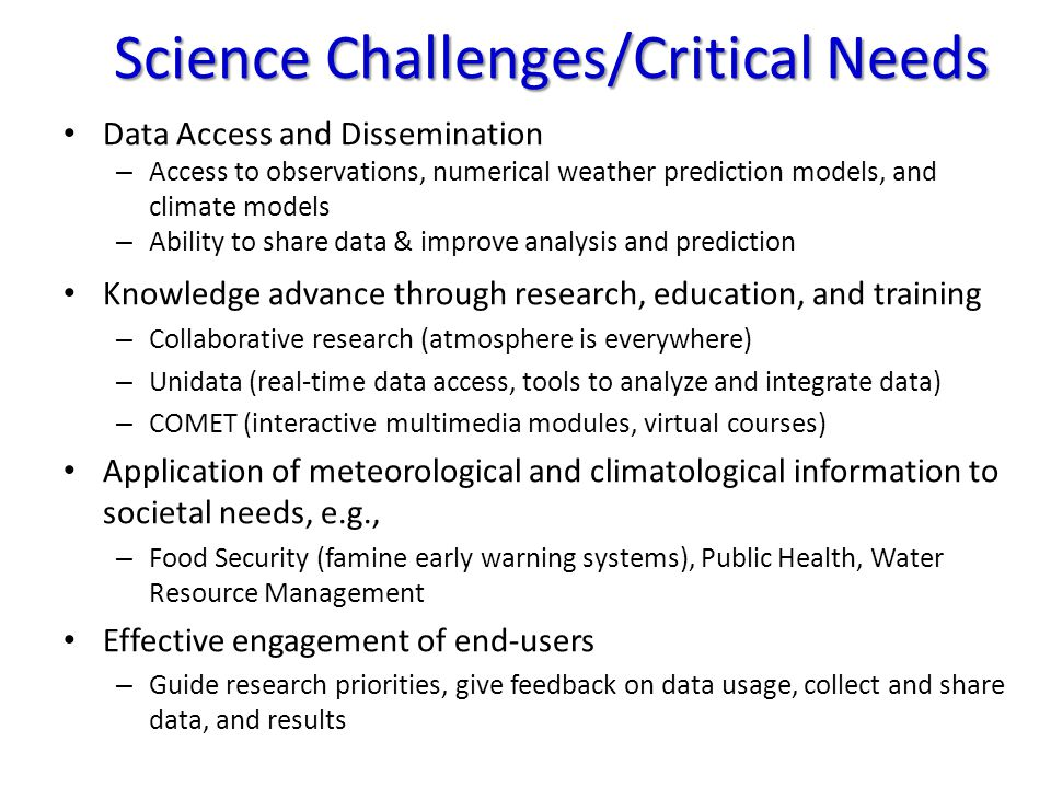 Science Challenges/Critical Needs Data Access and Dissemination – Access to observations, numerical weather prediction models, and climate models – Ability to share data & improve analysis and prediction Knowledge advance through research, education, and training – Collaborative research (atmosphere is everywhere) – Unidata (real-time data access, tools to analyze and integrate data) – COMET (interactive multimedia modules, virtual courses) Application of meteorological and climatological information to societal needs, e.g., – Food Security (famine early warning systems), Public Health, Water Resource Management Effective engagement of end-users – Guide research priorities, give feedback on data usage, collect and share data, and results