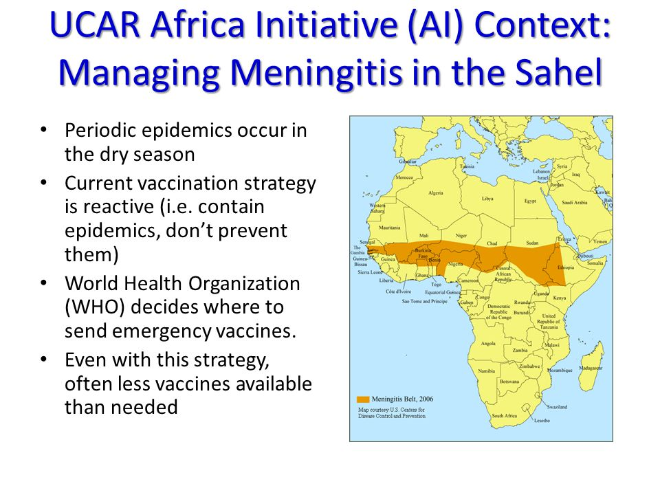 UCAR Africa Initiative (AI) Context: Managing Meningitis in the Sahel Periodic epidemics occur in the dry season Current vaccination strategy is reactive (i.e.