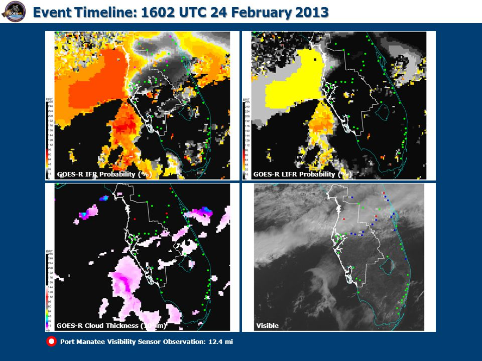 GOES-R IFR Probability (%)GOES-R LIFR Probability (%) GOES-R Cloud Thickness (10 1 m) Event Timeline: 1602 UTC 24 February 2013 Port Manatee Visibilit