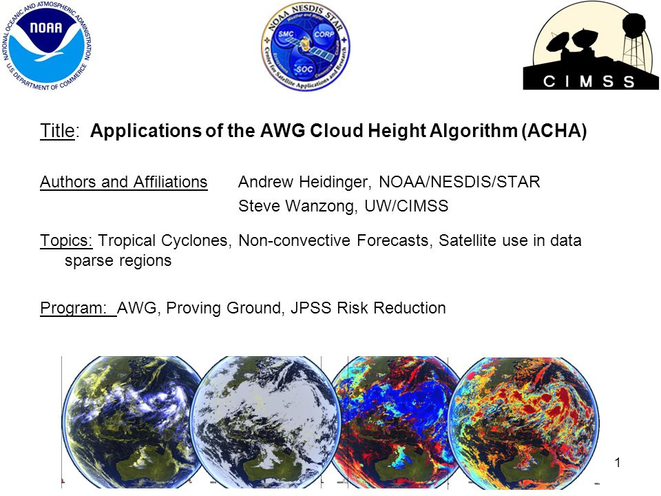 Title: Applications of the AWG Cloud Height Algorithm (ACHA) Authors and AffiliationsAndrew Heidinger, NOAA/NESDIS/STAR Steve Wanzong, UW/CIMSS Topics: Tropical Cyclones, Non-convective Forecasts, Satellite use in data sparse regions Program: AWG, Proving Ground, JPSS Risk Reduction 1