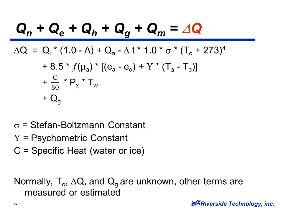 C2 Q n + Q e + Q h + Q g + Q m =  Q  Q =Q i * (1.0 - A) + Q a -  t * 1.0 *  * (T o + 273) 4 + 8.5 *  (  a ) * [(e a - e o ) +  * (T a - T o )] + * P x * T w + Q g  = Stefan-Boltzmann Constant  = Psychometric Constant C = Specific Heat (water or ice) Normally, T o,  Q, and Q g are unknown, other terms are measured or estimated