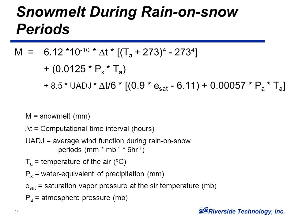 C2 Snowmelt During Rain-on-snow Periods M = 6.12 *10 -10 *  t * [(T a + 273) 4 - 273 4 ] + (0.0125 * P x * T a ) + 8.5 * UADJ *  t/6 * [(0.9 * e sat - 6.11) + 0.00057 * P a * T a ] M = snowmelt (mm)  t = Computational time interval (hours) UADJ = average wind function during rain-on-snow periods (mm * mb -1 * 6hr -1 ) T a = temperature of the air (ºC) P x = water-equivalent of precipitation (mm) e sat = saturation vapor pressure at the sir temperature (mb) P a = atmosphere pressure (mb)