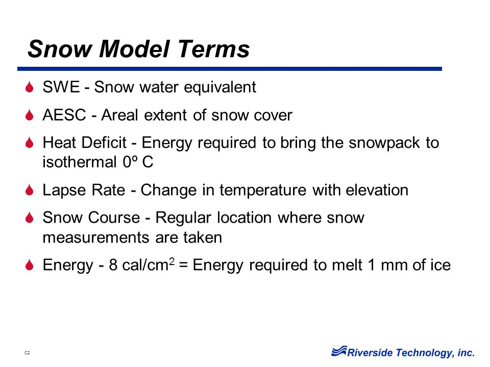 C2 Snow Model Terms  SWE - Snow water equivalent  AESC - Areal extent of snow cover  Heat Deficit - Energy required to bring the snowpack to isothermal 0º C  Lapse Rate - Change in temperature with elevation  Snow Course - Regular location where snow measurements are taken  Energy - 8 cal/cm 2 = Energy required to melt 1 mm of ice