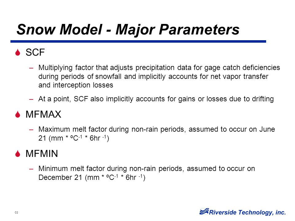 C2 Snow Model - Major Parameters  SCF –Multiplying factor that adjusts precipitation data for gage catch deficiencies during periods of snowfall and implicitly accounts for net vapor transfer and interception losses –At a point, SCF also implicitly accounts for gains or losses due to drifting  MFMAX –Maximum melt factor during non-rain periods, assumed to occur on June 21 (mm * ºC -1 * 6hr -1 )  MFMIN –Minimum melt factor during non-rain periods, assumed to occur on December 21 (mm * ºC -1 * 6hr -1 )