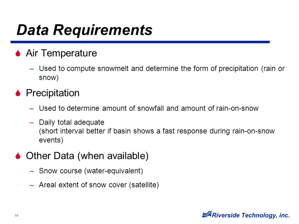 C2 Data Requirements  Air Temperature –Used to compute snowmelt and determine the form of precipitation (rain or snow)  Precipitation –Used to determine amount of snowfall and amount of rain-on-snow –Daily total adequate (short interval better if basin shows a fast response during rain-on-snow events)  Other Data (when available) –Snow course (water-equivalent) –Areal extent of snow cover (satellite)