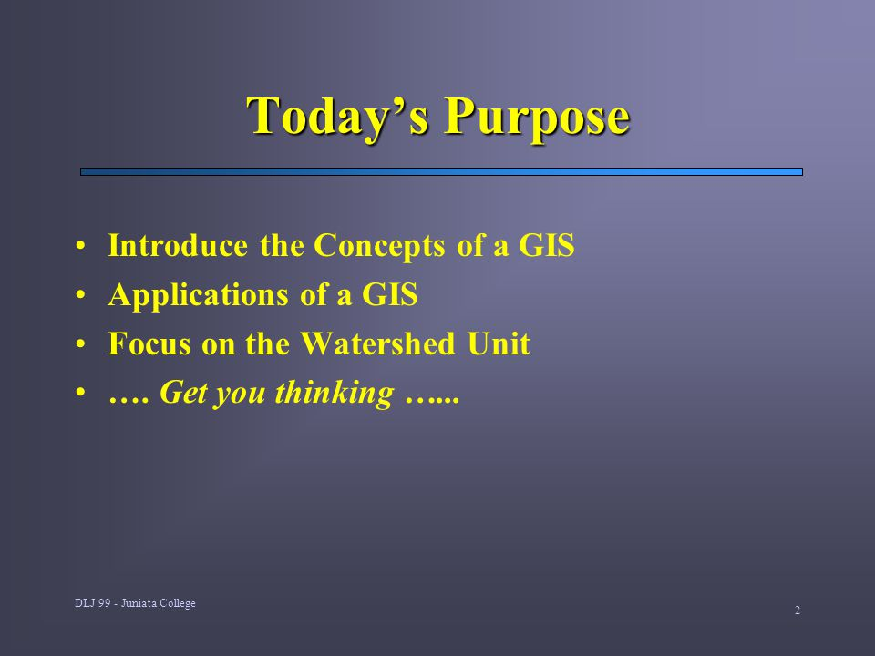 DLJ 99 - Juniata College 2 Today's Purpose Introduce the Concepts of a GIS Applications of a GIS Focus on the Watershed Unit ….