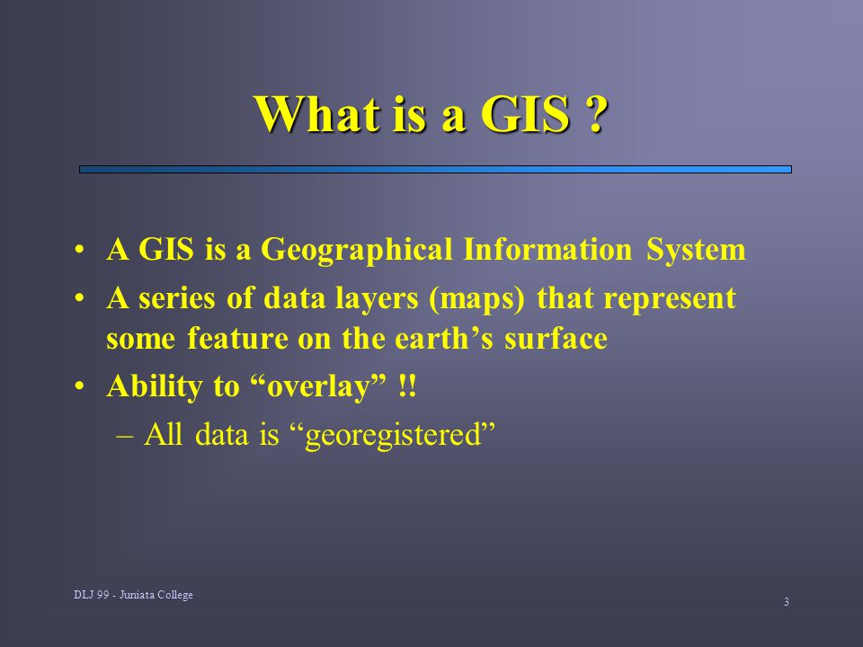 DLJ 99 - Juniata College 3 What is a GIS ? A GIS is a Geographical Information System A series of data layers (maps) that represent some feature on th