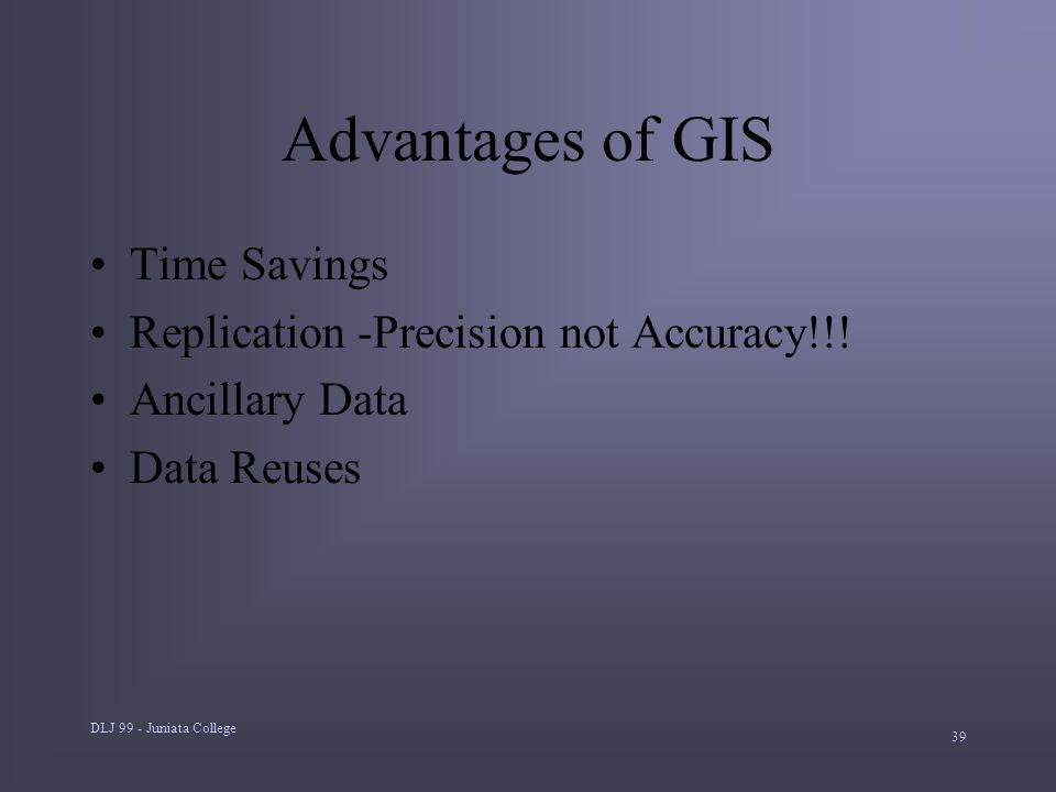 DLJ 99 - Juniata College 39 Advantages of GIS Time Savings Replication -Precision not Accuracy!!.