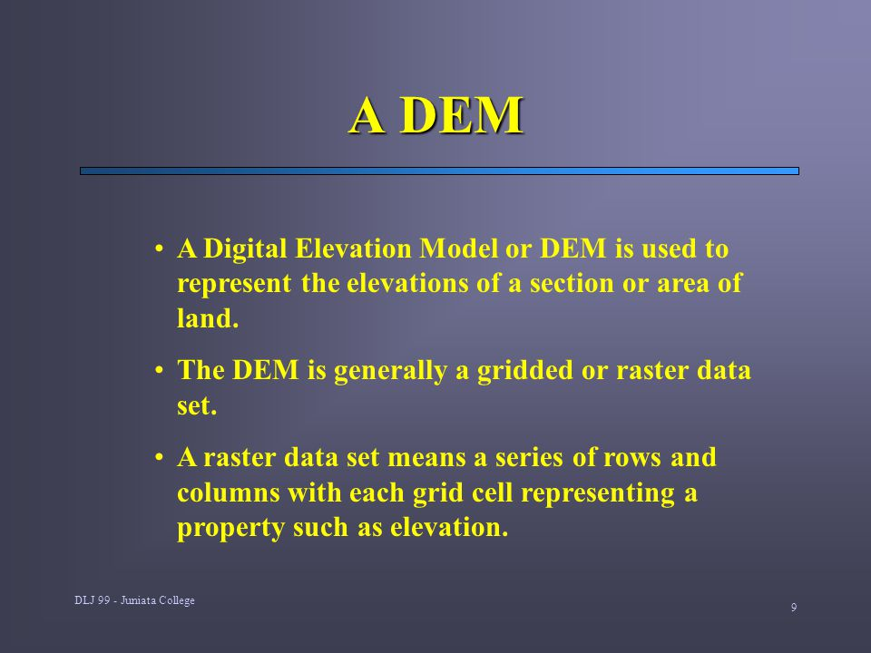 DLJ 99 - Juniata College 9 A DEM A Digital Elevation Model or DEM is used to represent the elevations of a section or area of land.