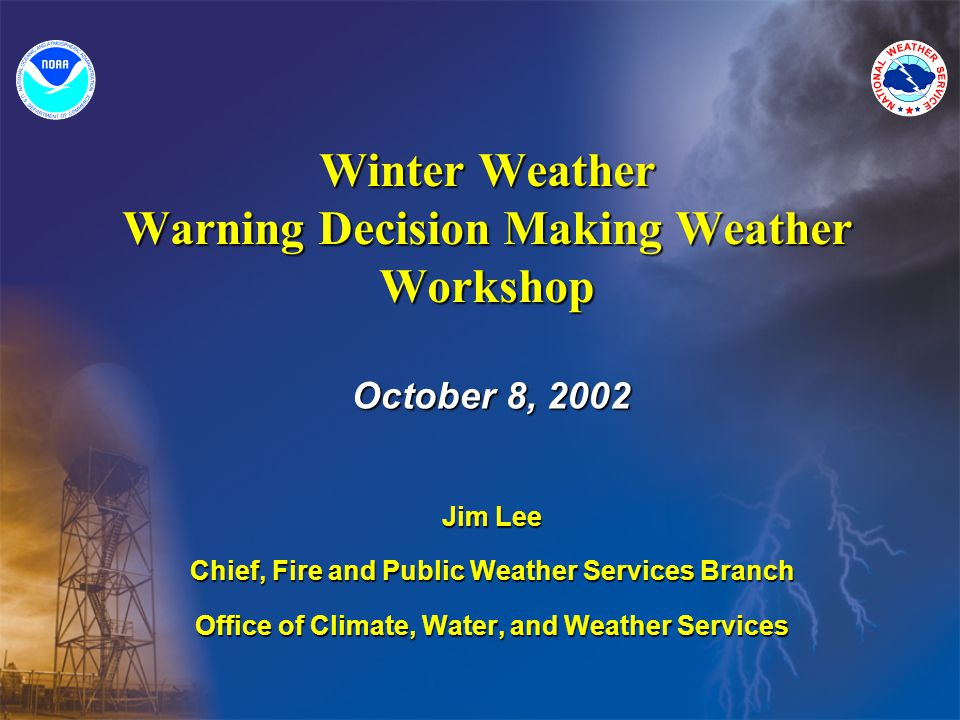 Winter Weather Warning Decision Making Weather Workshop October 8, 2002 Jim Lee Chief, Fire and Public Weather Services Branch Office of Climate, Water, and Weather Services