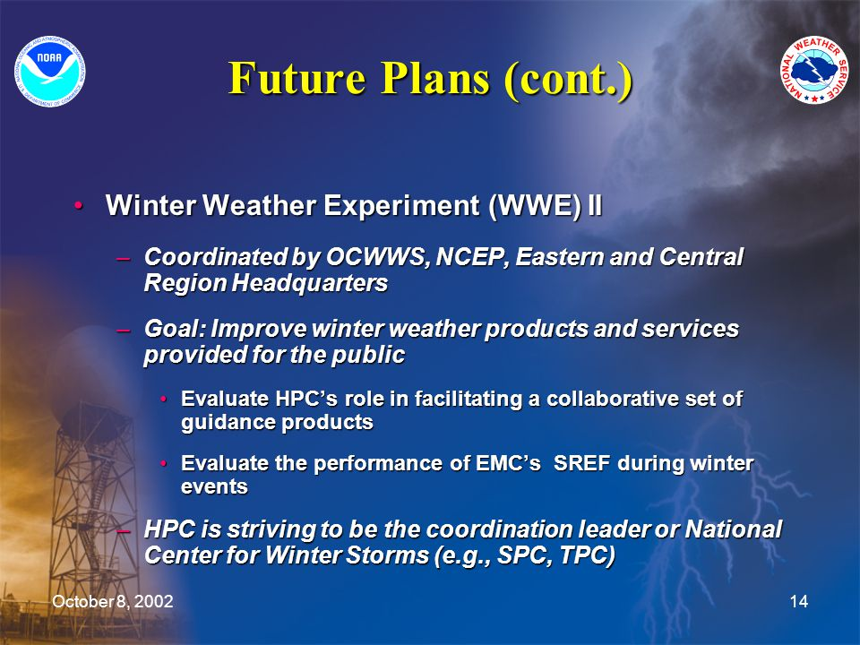 October 8, 200214 Future Plans (cont.) Winter Weather Experiment (WWE) IIWinter Weather Experiment (WWE) II –Coordinated by OCWWS, NCEP, Eastern and Central Region Headquarters –Goal: Improve winter weather products and services provided for the public Evaluate HPC's role in facilitating a collaborative set of guidance productsEvaluate HPC's role in facilitating a collaborative set of guidance products Evaluate the performance of EMC's SREF during winter eventsEvaluate the performance of EMC's SREF during winter events –HPC is striving to be the coordination leader or National Center for Winter Storms (e.g., SPC, TPC)