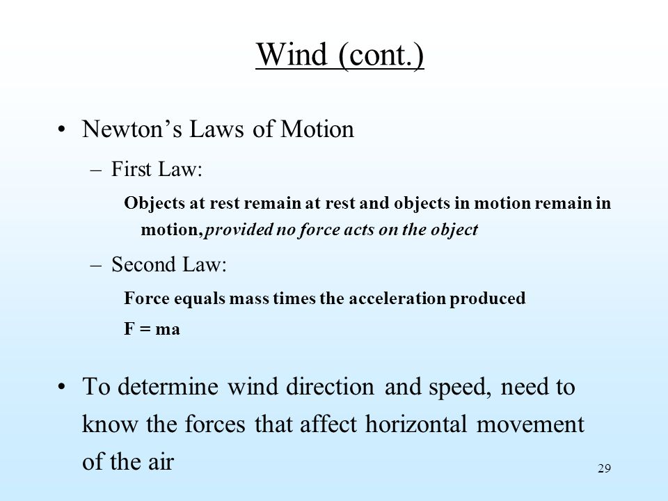 29 Wind (cont.) Newton's Laws of Motion –First Law: Objects at rest remain at rest and objects in motion remain in motion, provided no force acts on the object –Second Law: Force equals mass times the acceleration produced F = ma To determine wind direction and speed, need to know the forces that affect horizontal movement of the air