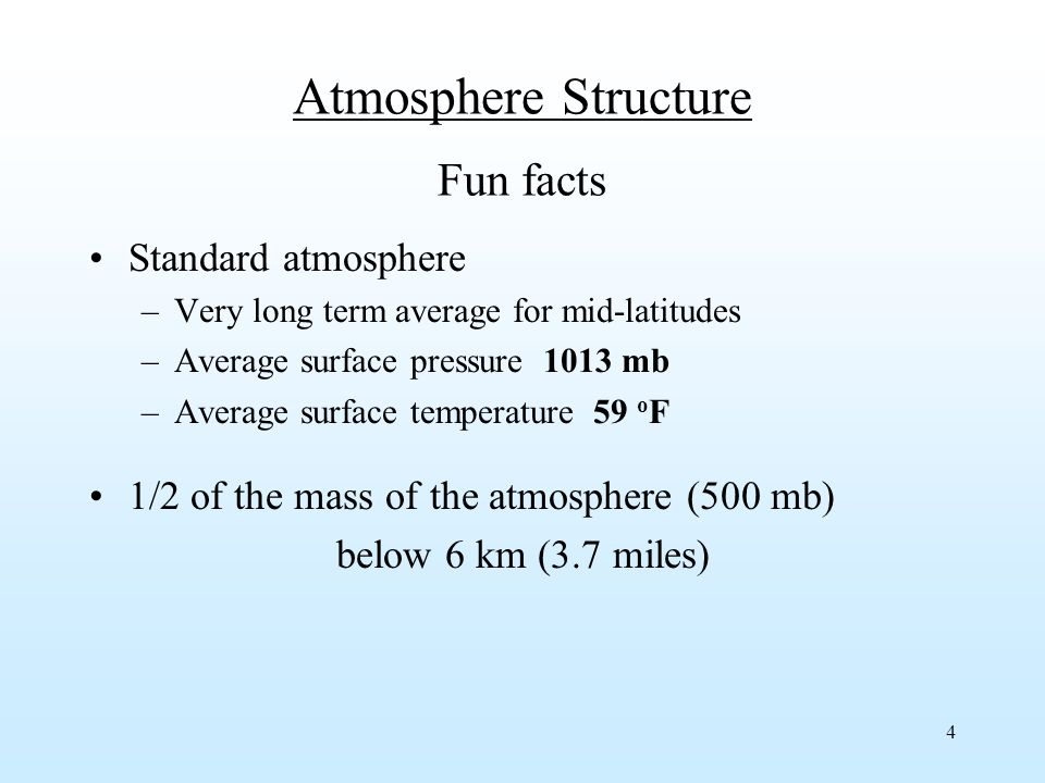 4 Atmosphere Structure Fun facts Standard atmosphere –Very long term average for mid-latitudes –Average surface pressure 1013 mb –Average surface temperature 59 o F 1/2 of the mass of the atmosphere (500 mb) below 6 km (3.7 miles)