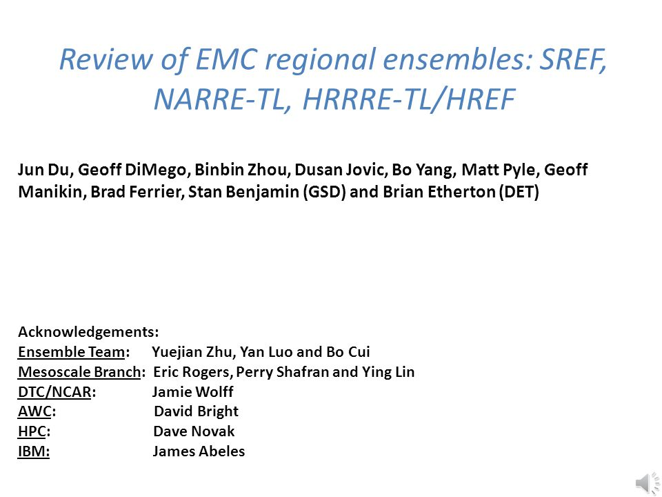 Review of EMC regional ensembles: SREF, NARRE-TL, HRRRE-TL/HREF Jun Du, Geoff DiMego, Binbin Zhou, Dusan Jovic, Bo Yang, Matt Pyle, Geoff Manikin, Brad Ferrier, Stan Benjamin (GSD) and Brian Etherton (DET) Acknowledgements: Ensemble Team: Yuejian Zhu, Yan Luo and Bo Cui Mesoscale Branch: Eric Rogers, Perry Shafran and Ying Lin DTC/NCAR: Jamie Wolff AWC: David Bright HPC: Dave Novak IBM: James Abeles