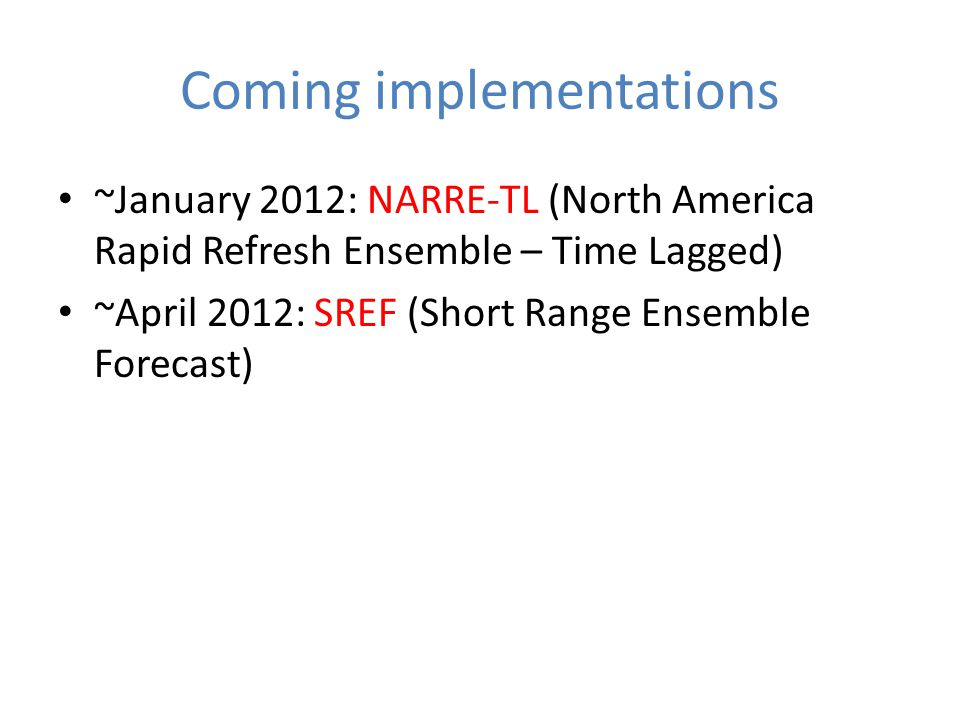 Coming implementations ~January 2012: NARRE-TL (North America Rapid Refresh Ensemble – Time Lagged) ~April 2012: SREF (Short Range Ensemble Forecast)